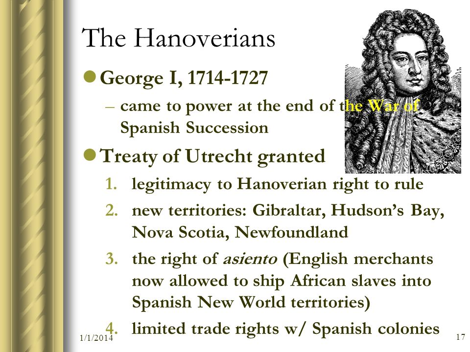 The Hanoverians George I, 1714-1727 Treaty of Utrecht granted