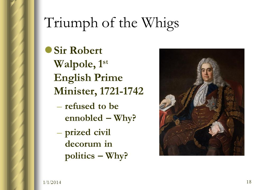 Triumph of the Whigs Sir Robert Walpole, 1st English Prime Minister, 1721-1742. refused to be ennobled – Why