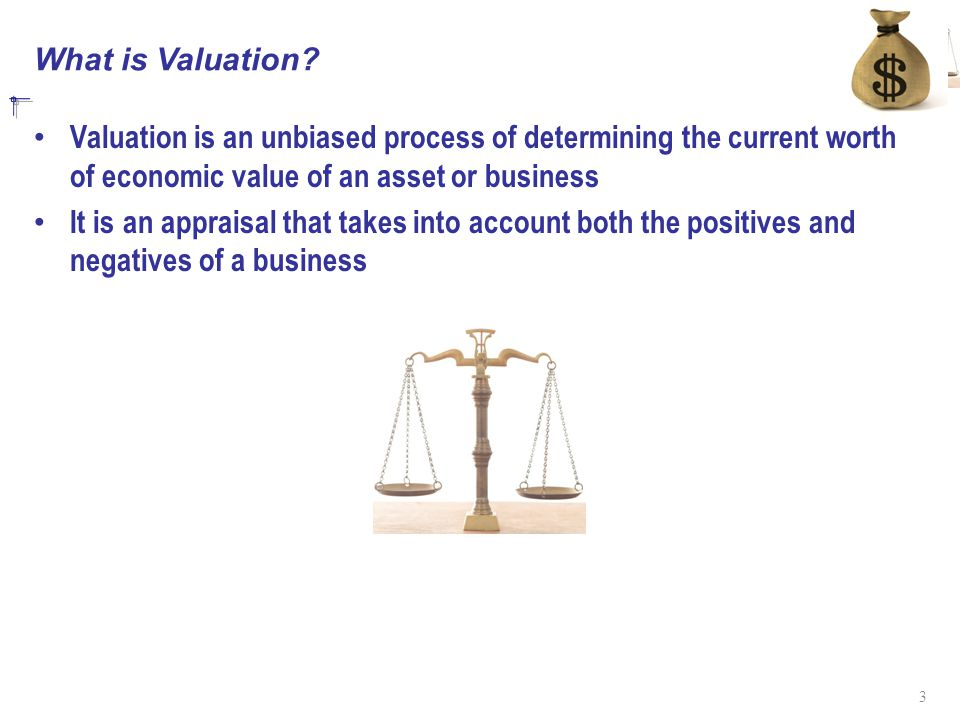 What is Valuation Valuation is an unbiased process of determining the current worth of economic value of an asset or business.