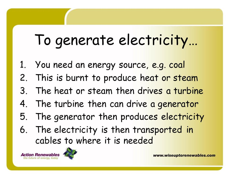To generate electricity…