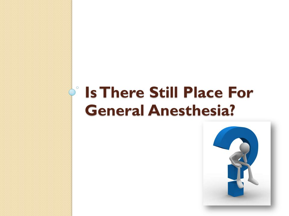 Is There Still Place For General Anesthesia