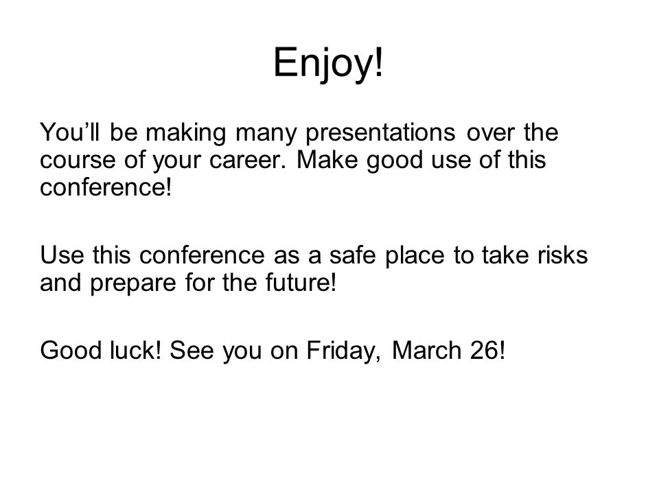 Enjoy! You'll be making many presentations over the course of your career. Make good use of this conference!