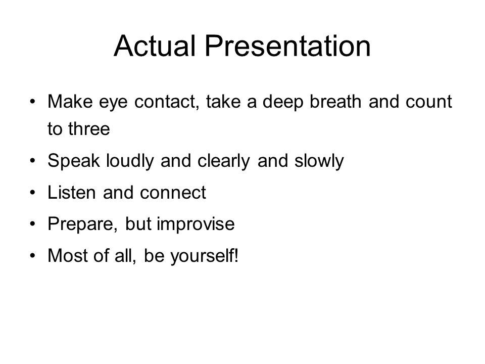 Actual Presentation Make eye contact, take a deep breath and count to three. Speak loudly and clearly and slowly.