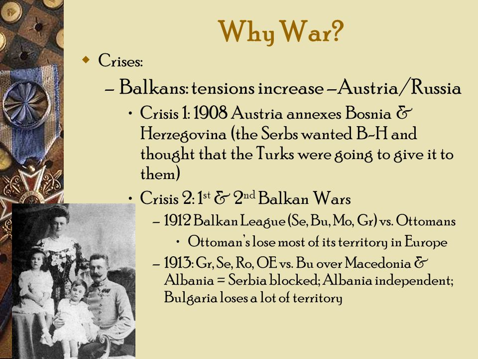 Why War Balkans: tensions increase –Austria/Russia Crises: