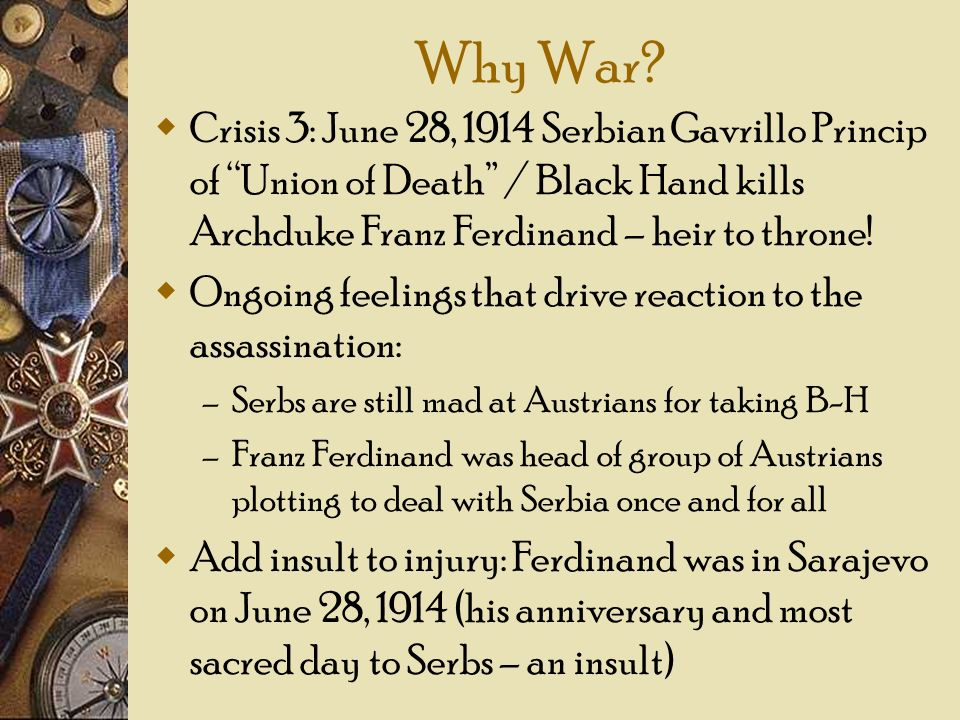 Why War Crisis 3: June 28, 1914 Serbian Gavrillo Princip of Union of Death / Black Hand kills Archduke Franz Ferdinand – heir to throne!