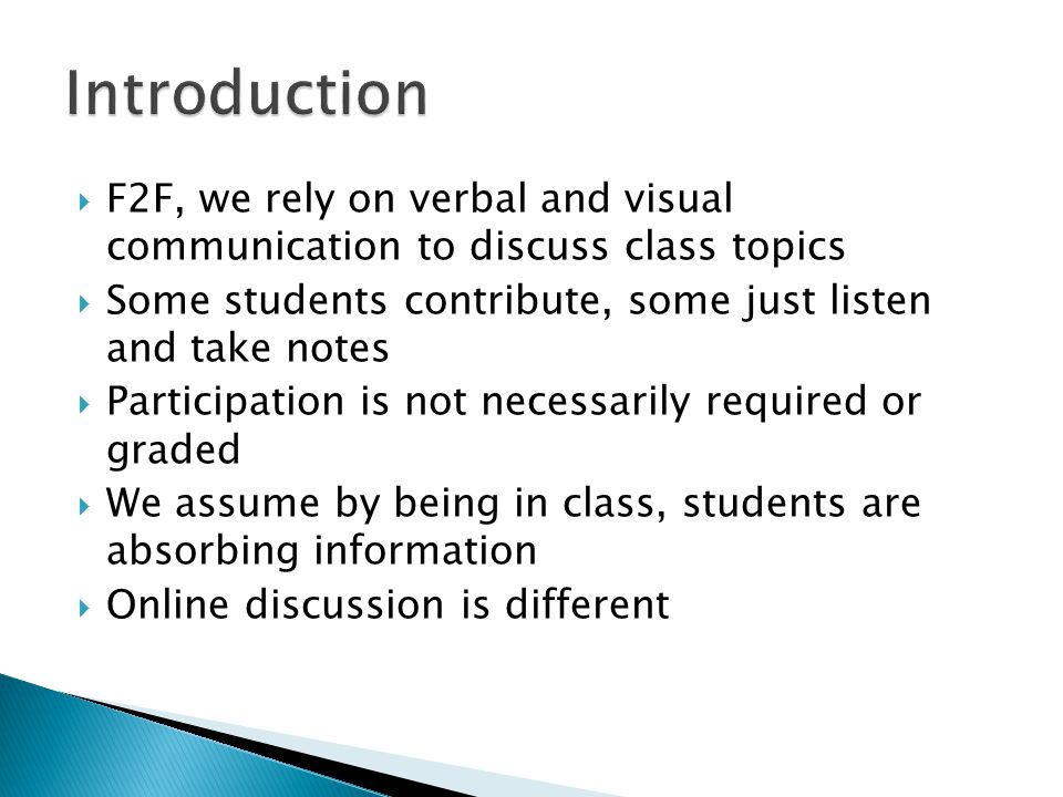 Introduction F2F, we rely on verbal and visual communication to discuss class topics. Some students contribute, some just listen and take notes.