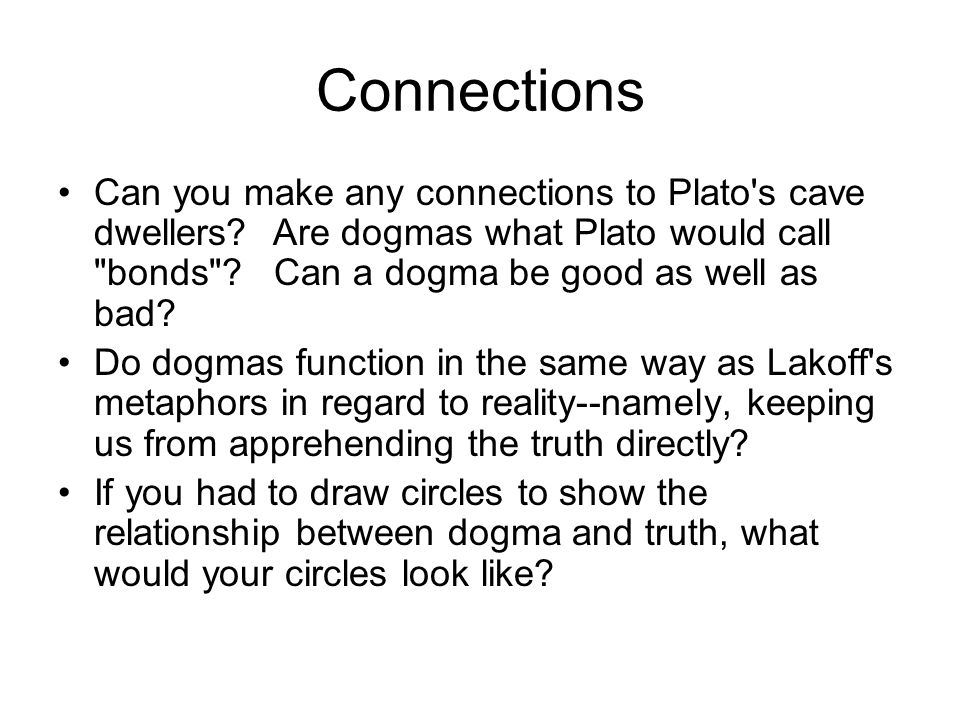 Connections Can you make any connections to Plato s cave dwellers Are dogmas what Plato would call bonds Can a dogma be good as well as bad