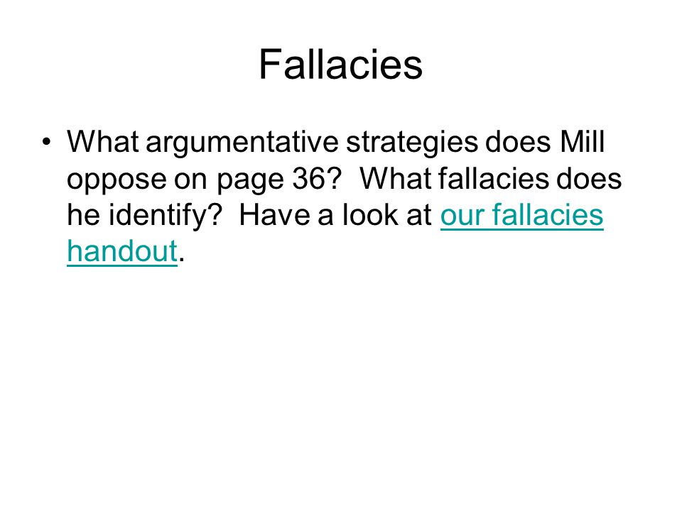 Fallacies What argumentative strategies does Mill oppose on page 36 What fallacies does he identify Have a look at our fallacies handout.