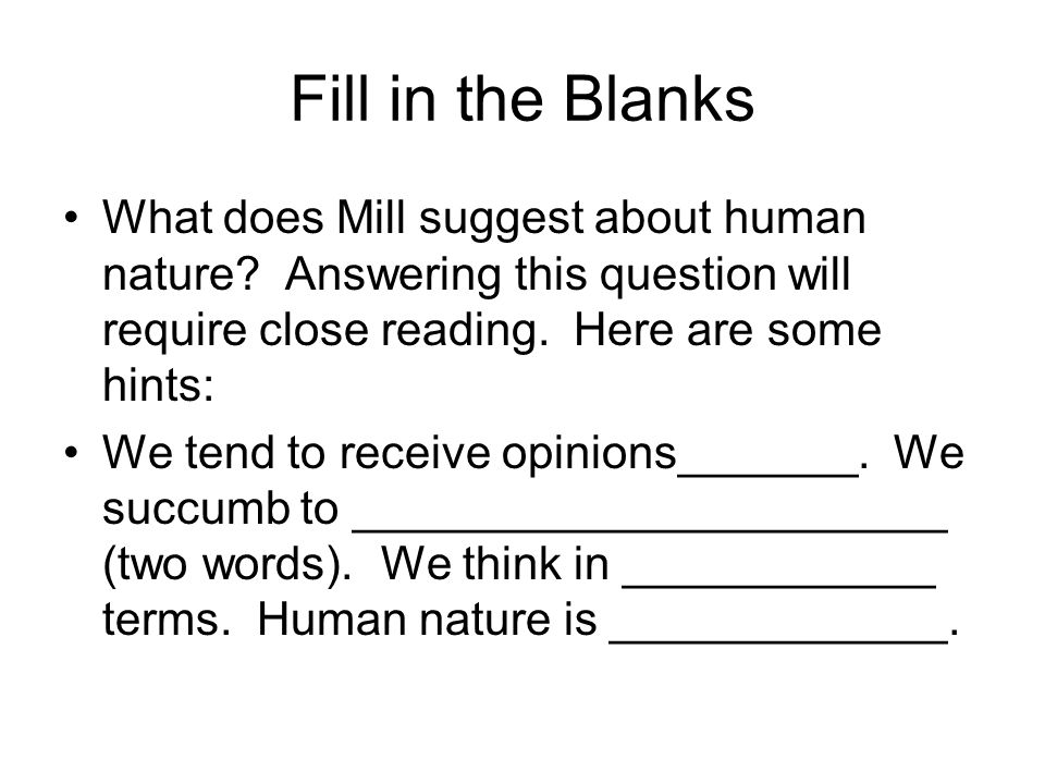 Fill in the Blanks What does Mill suggest about human nature Answering this question will require close reading. Here are some hints:
