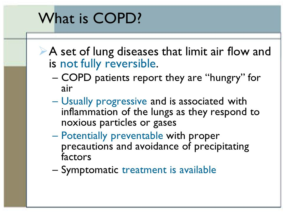 What is COPD A set of lung diseases that limit air flow and is not fully reversible. COPD patients report they are hungry for air.