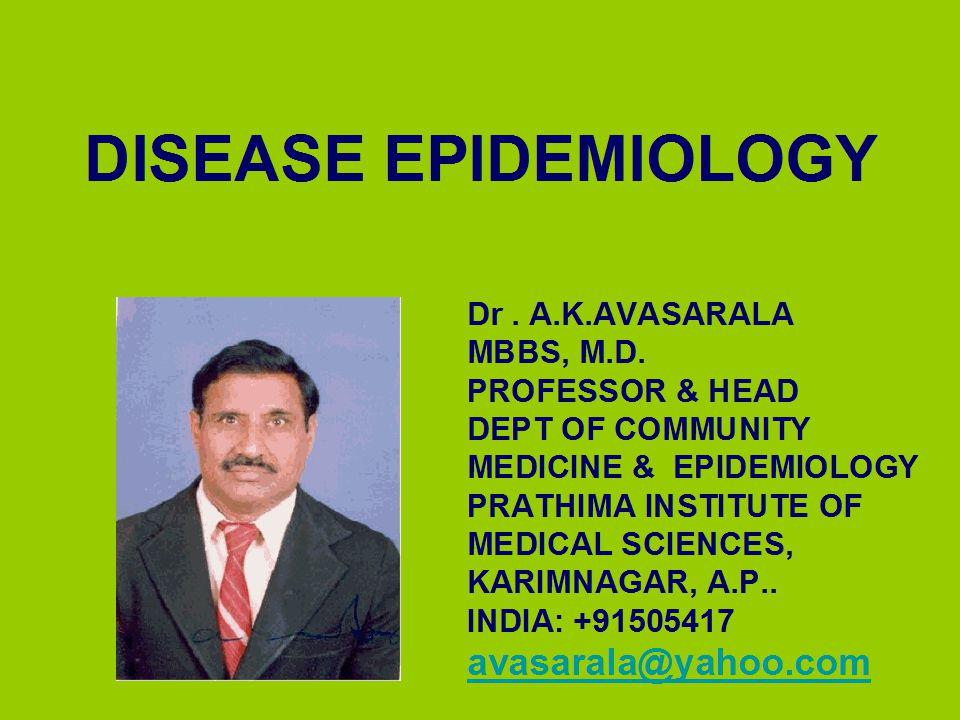 DISEASE EPIDEMIOLOGY avasarala@yahoo.com Dr . A.K.AVASARALA MBBS, M.D.