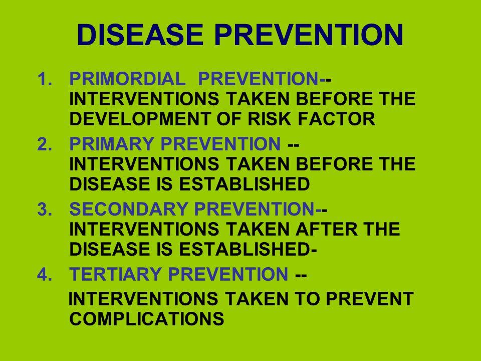 DISEASE PREVENTION PRIMORDIAL PREVENTION-- INTERVENTIONS TAKEN BEFORE THE DEVELOPMENT OF RISK FACTOR.