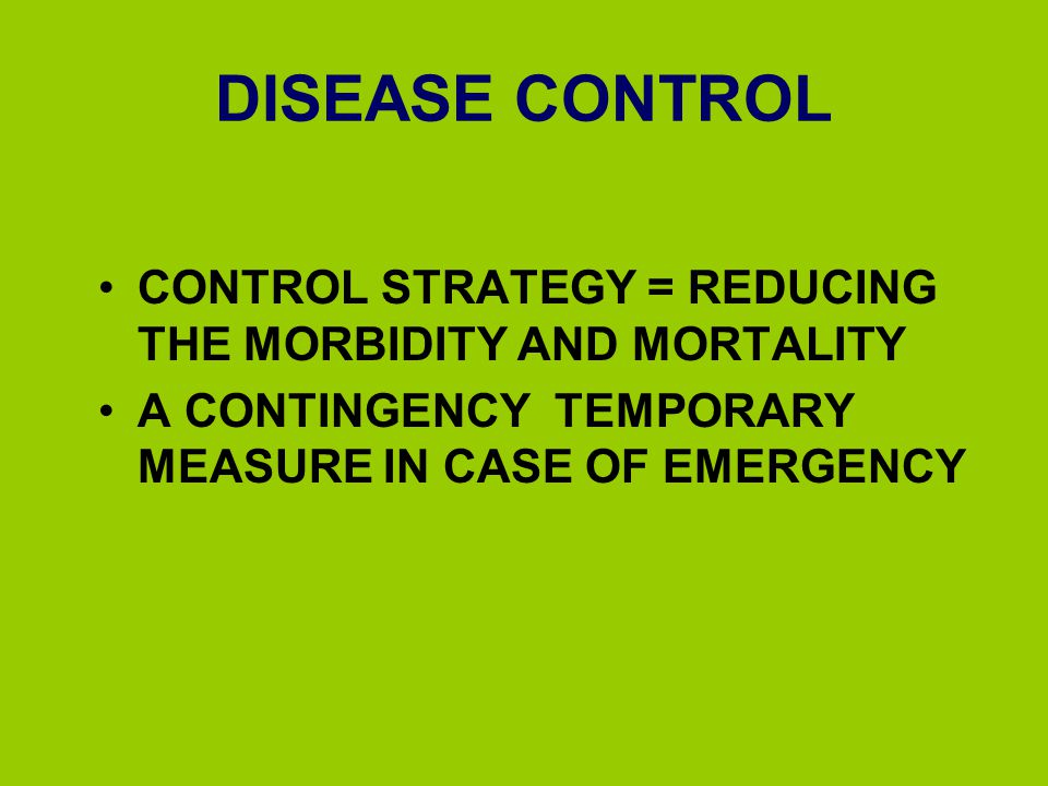 DISEASE CONTROL CONTROL STRATEGY = REDUCING THE MORBIDITY AND MORTALITY. A CONTINGENCY TEMPORARY MEASURE IN CASE OF EMERGENCY.