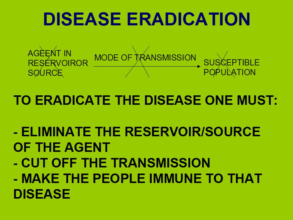 DISEASE ERADICATION TO ERADICATE THE DISEASE ONE MUST: