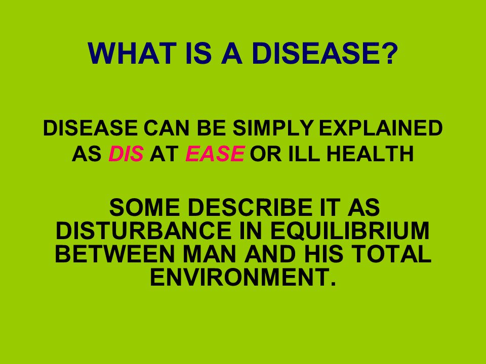 DISEASE CAN BE SIMPLY EXPLAINED AS DIS AT EASE OR ILL HEALTH
