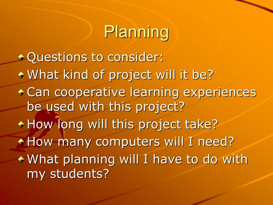 Planning Questions to consider: What kind of project will it be