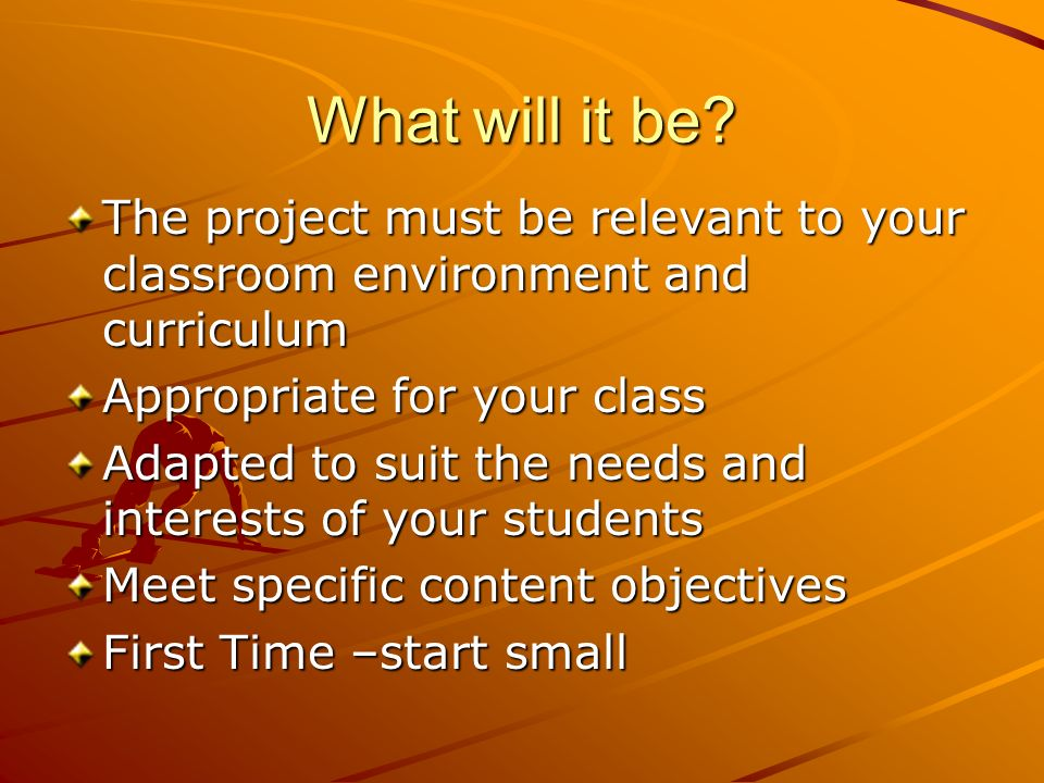 What will it be The project must be relevant to your classroom environment and curriculum. Appropriate for your class.