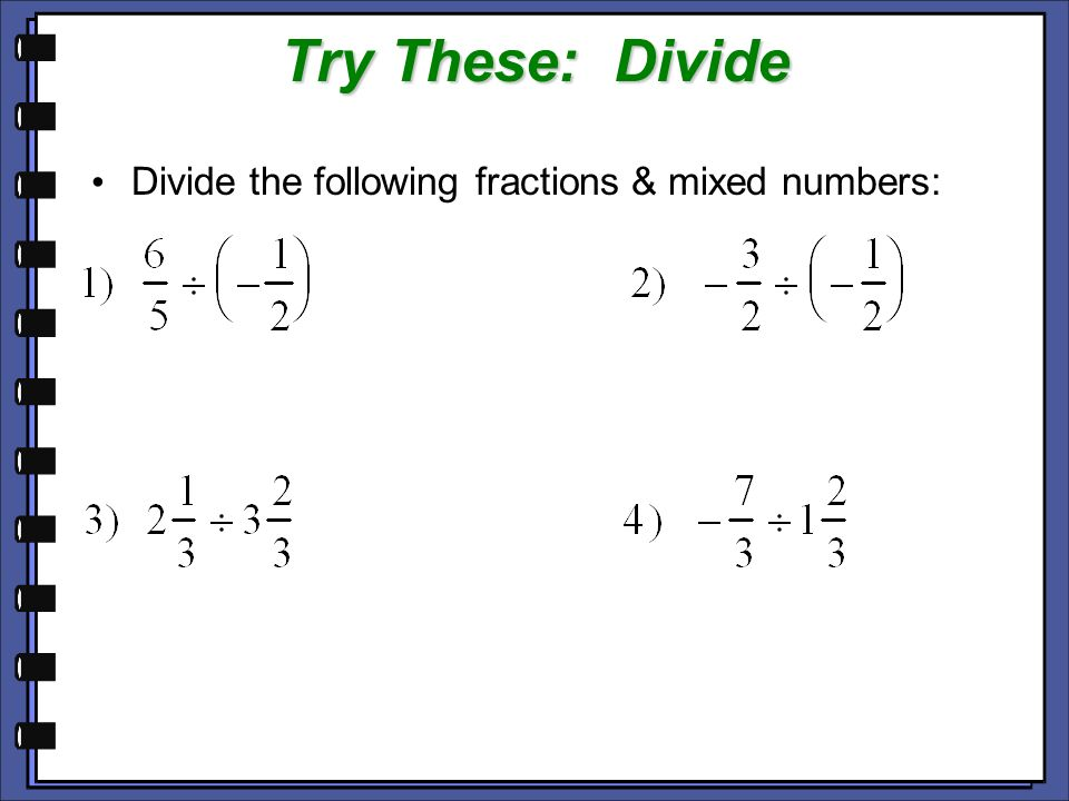 Try These: Divide Divide the following fractions & mixed numbers: