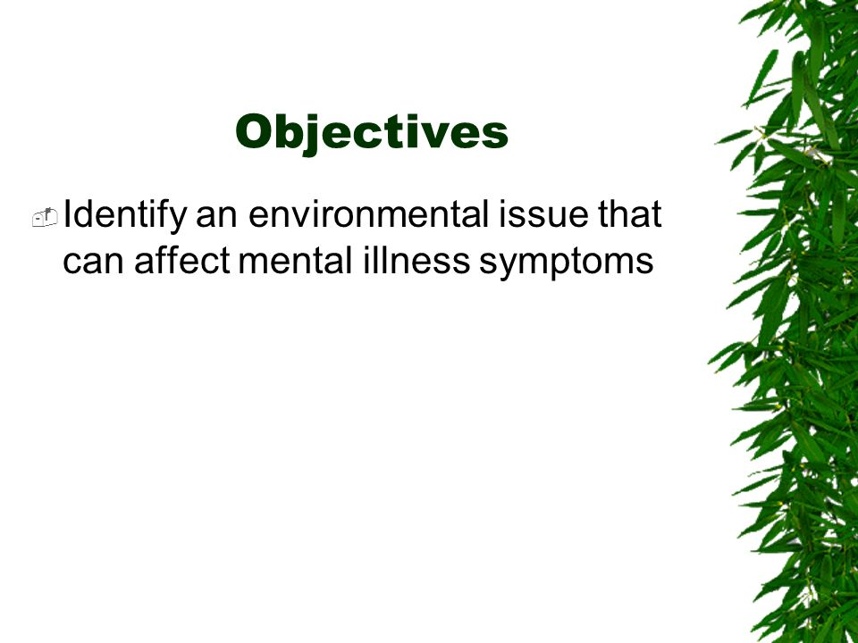 Objectives Identify an environmental issue that can affect mental illness symptoms