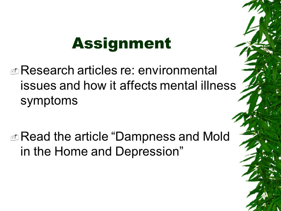 Assignment Research articles re: environmental issues and how it affects mental illness symptoms.