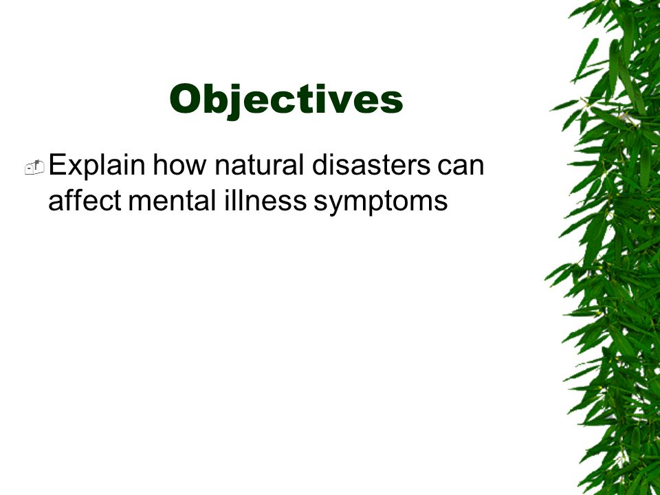 Objectives Explain how natural disasters can affect mental illness symptoms