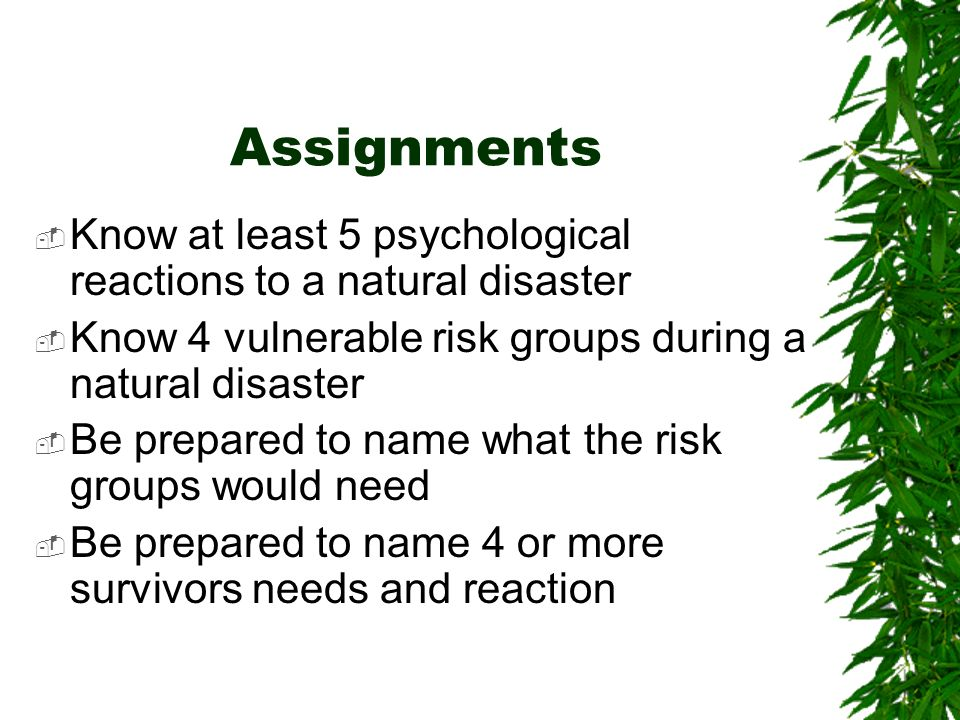Assignments Know at least 5 psychological reactions to a natural disaster. Know 4 vulnerable risk groups during a natural disaster.