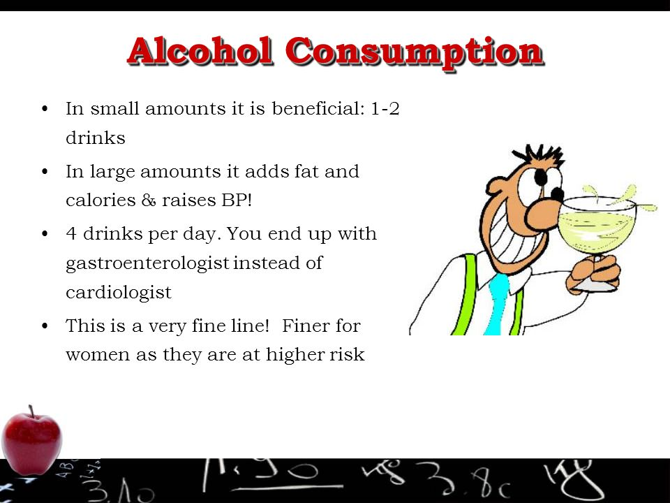 Alcohol Consumption In small amounts it is beneficial: 1-2 drinks