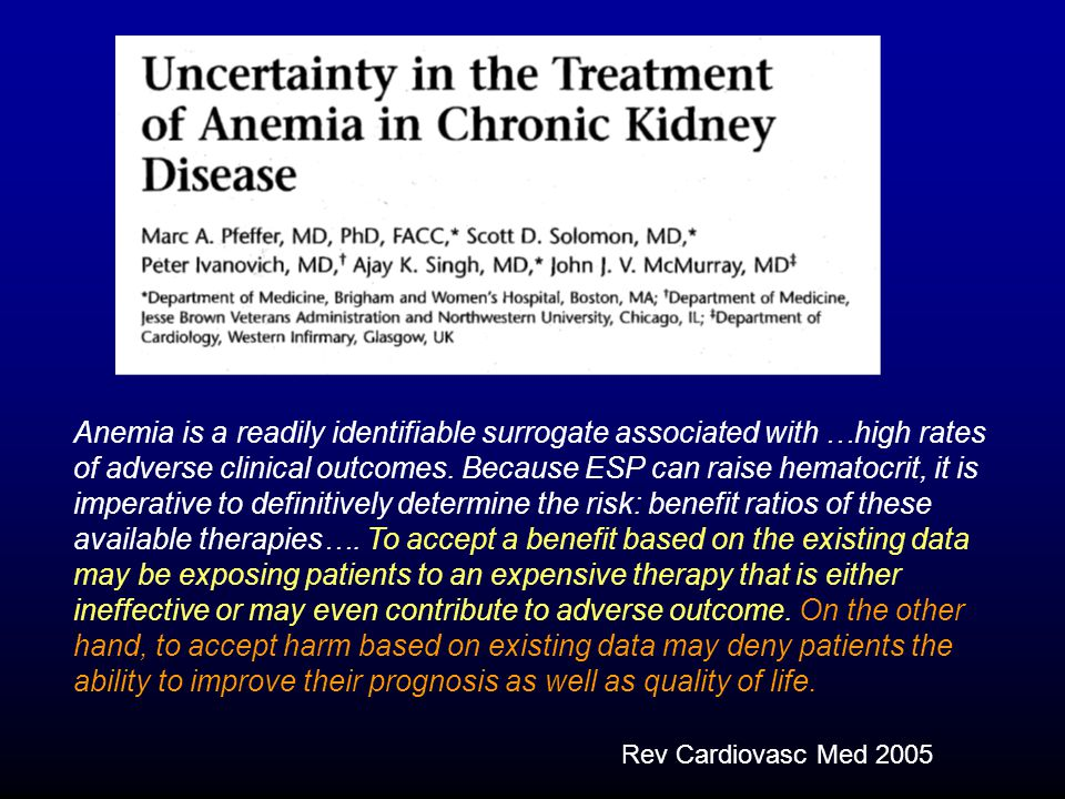 Anemia is a readily identifiable surrogate associated with …high rates of adverse clinical outcomes. Because ESP can raise hematocrit, it is imperative to definitively determine the risk: benefit ratios of these available therapies…. To accept a benefit based on the existing data may be exposing patients to an expensive therapy that is either ineffective or may even contribute to adverse outcome. On the other hand, to accept harm based on existing data may deny patients the ability to improve their prognosis as well as quality of life.