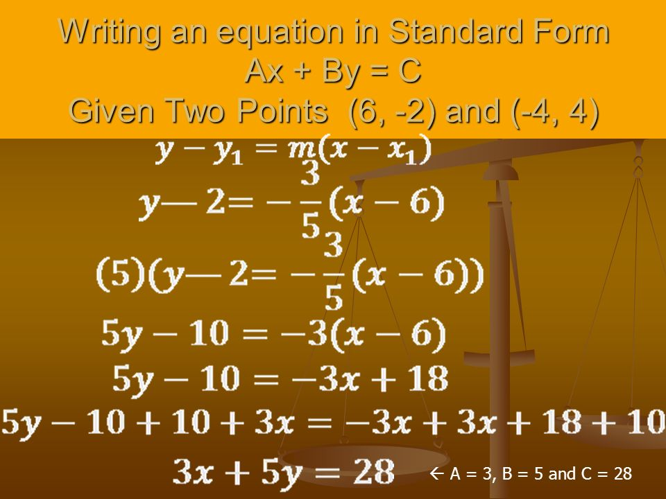 Writing an equation in Standard Form Ax + By = C Given Two Points (6, -2) and (-4, 4)
