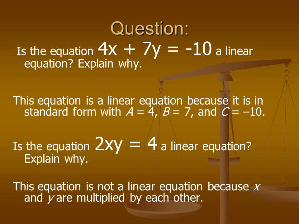 Question: Is the equation 4x + 7y = -10 a linear equation Explain why.