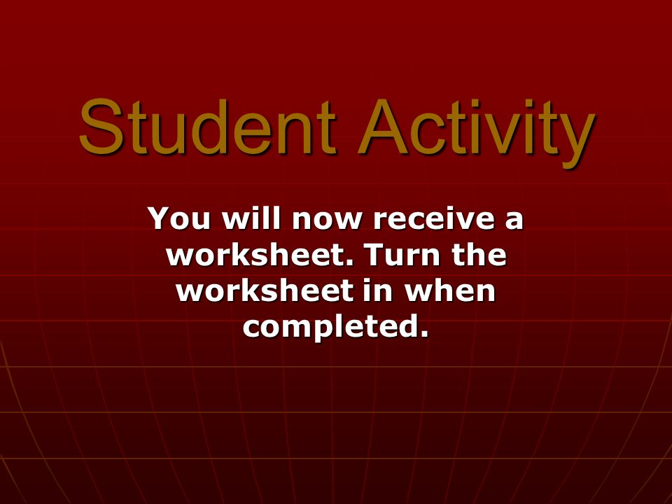 Student Activity You will now receive a worksheet. Turn the worksheet in when completed.