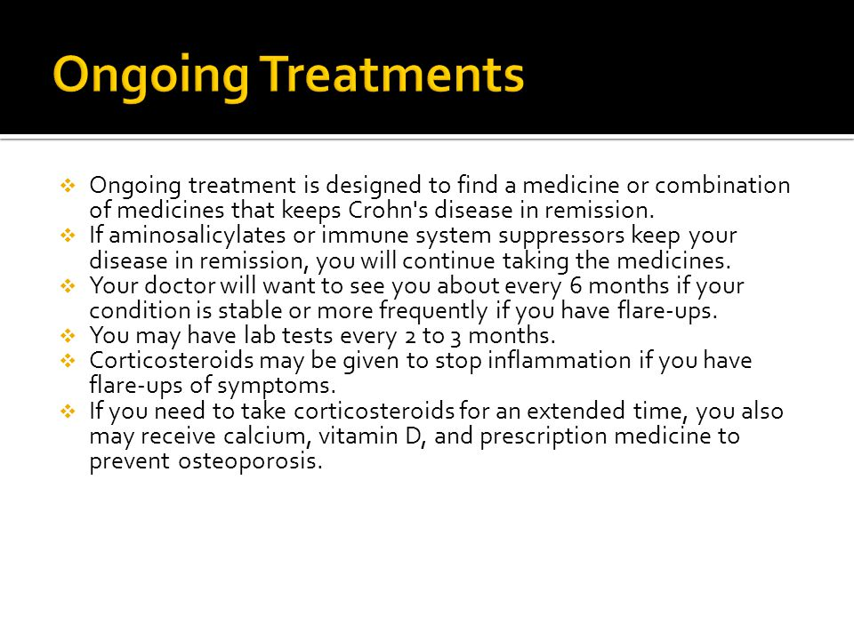 Ongoing Treatments Ongoing treatment is designed to find a medicine or combination of medicines that keeps Crohn s disease in remission.