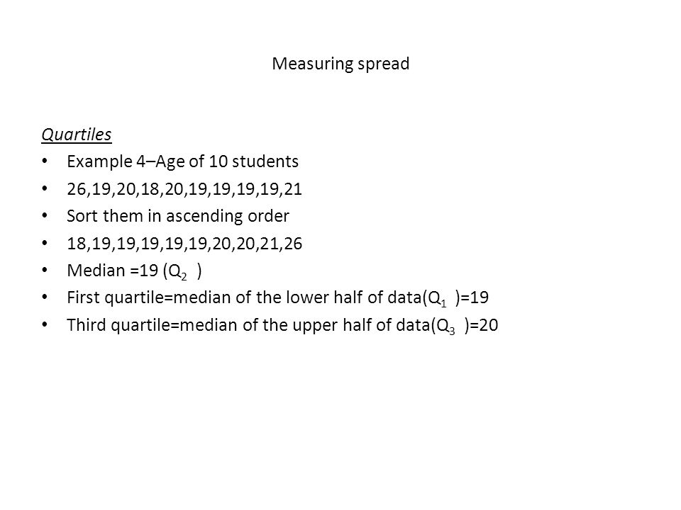Measuring spread Quartiles. Example 4–Age of 10 students. 26,19,20,18,20,19,19,19,19,21. Sort them in ascending order.