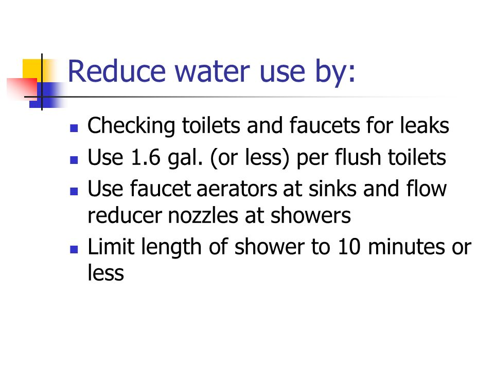 Reduce water use by: Checking toilets and faucets for leaks