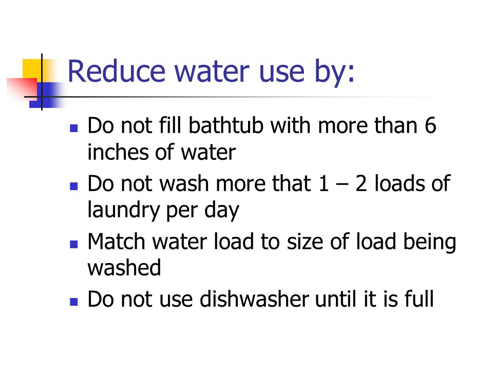 Reduce water use by: Do not fill bathtub with more than 6 inches of water. Do not wash more that 1 – 2 loads of laundry per day.