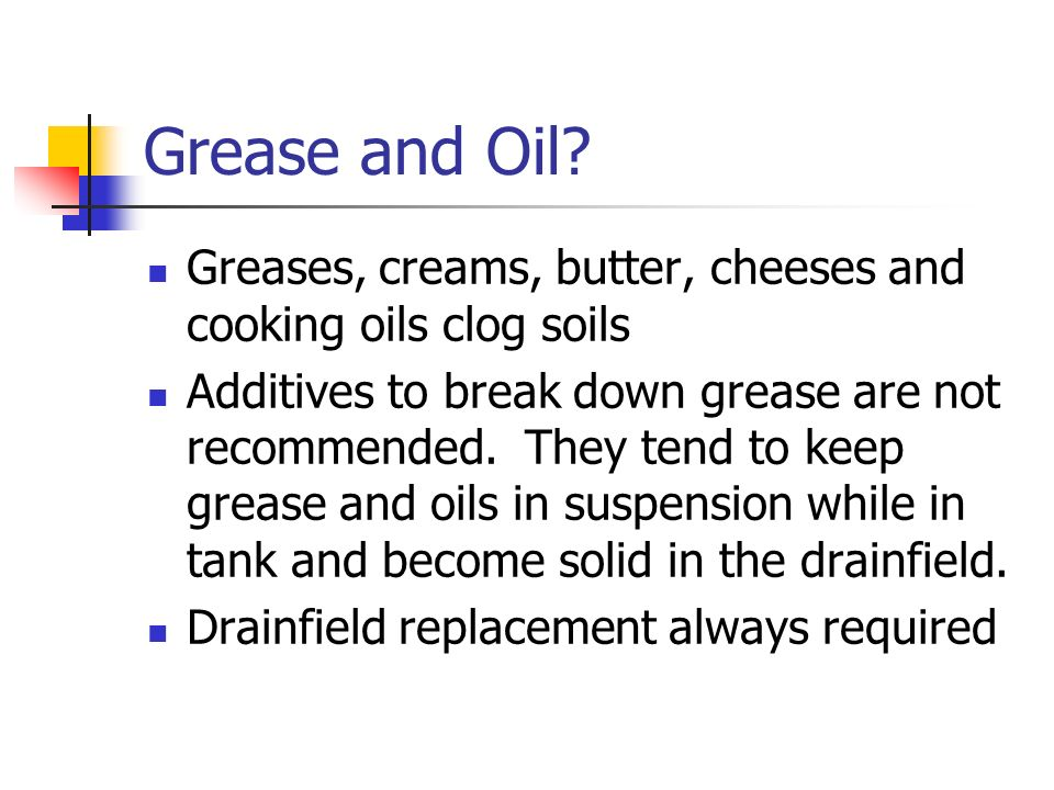 Grease and Oil Greases, creams, butter, cheeses and cooking oils clog soils.