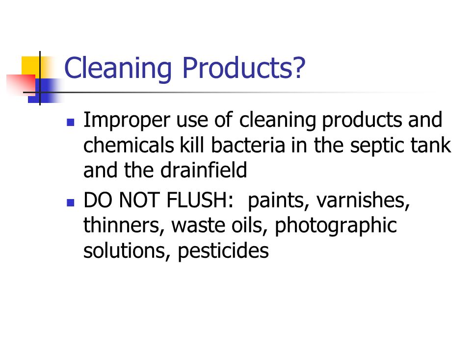 Cleaning Products Improper use of cleaning products and chemicals kill bacteria in the septic tank and the drainfield.
