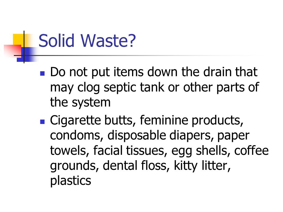 Solid Waste Do not put items down the drain that may clog septic tank or other parts of the system.