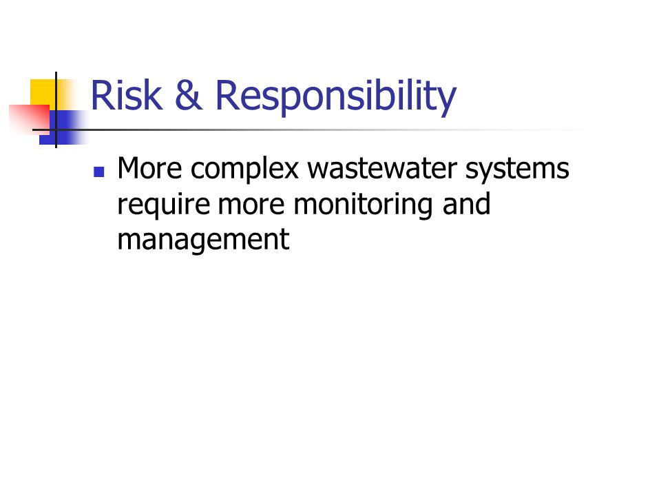 Risk & Responsibility More complex wastewater systems require more monitoring and management