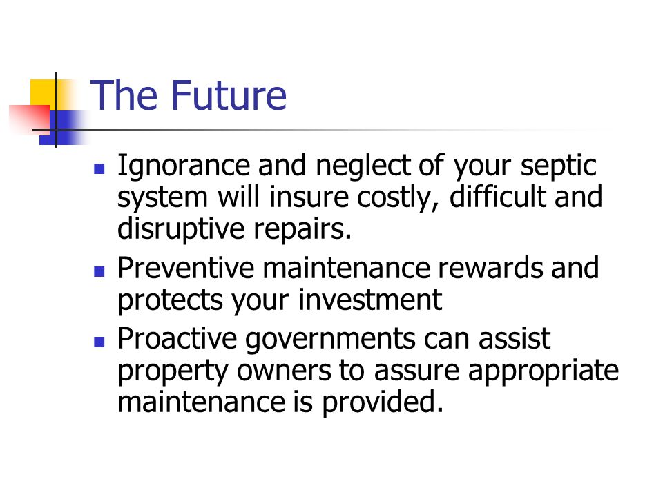 The Future Ignorance and neglect of your septic system will insure costly, difficult and disruptive repairs.