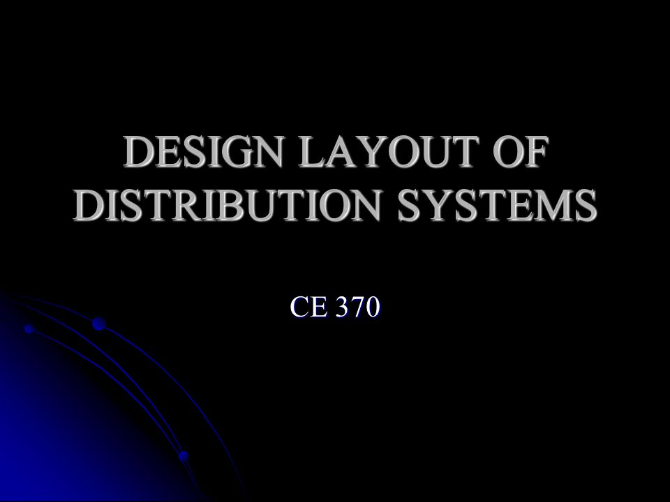 DESIGN LAYOUT OF DISTRIBUTION SYSTEMS