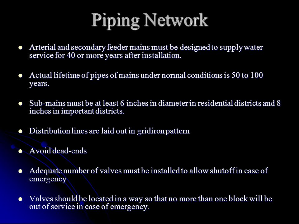 Piping Network Arterial and secondary feeder mains must be designed to supply water service for 40 or more years after installation.
