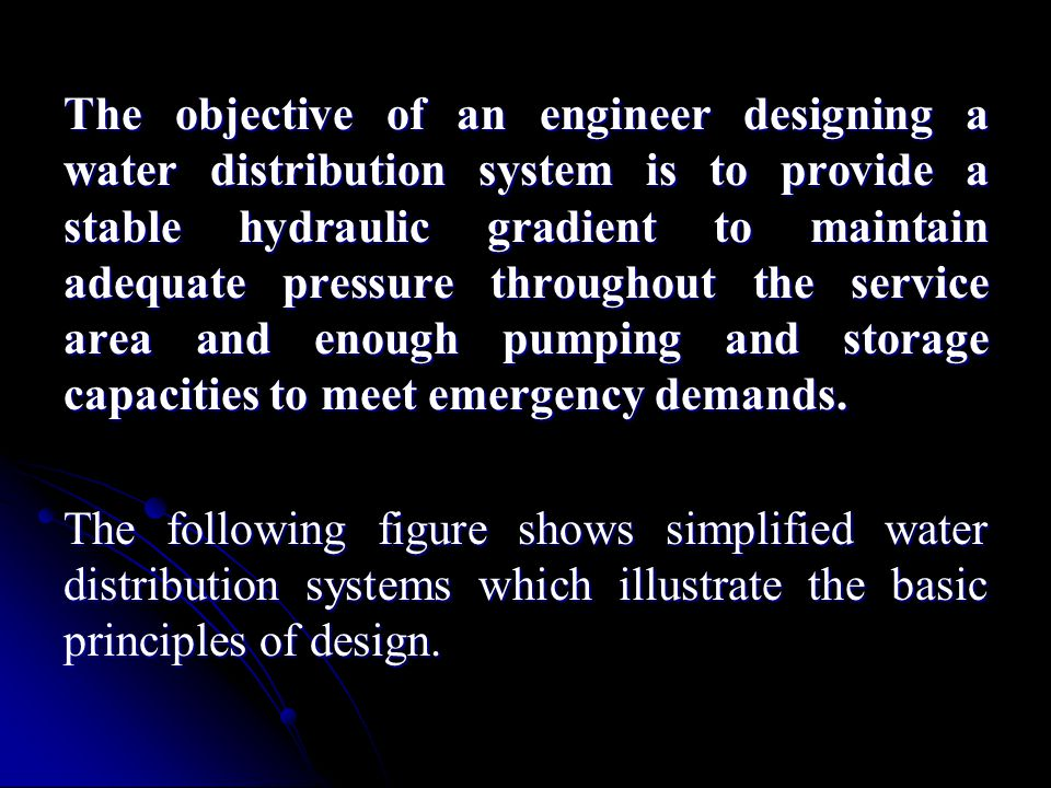 The objective of an engineer designing a water distribution system is to provide a stable hydraulic gradient to maintain adequate pressure throughout the service area and enough pumping and storage capacities to meet emergency demands.