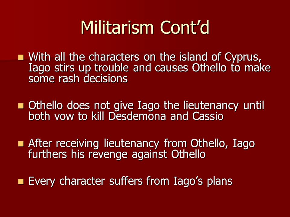 Militarism Cont'd With all the characters on the island of Cyprus, Iago stirs up trouble and causes Othello to make some rash decisions.