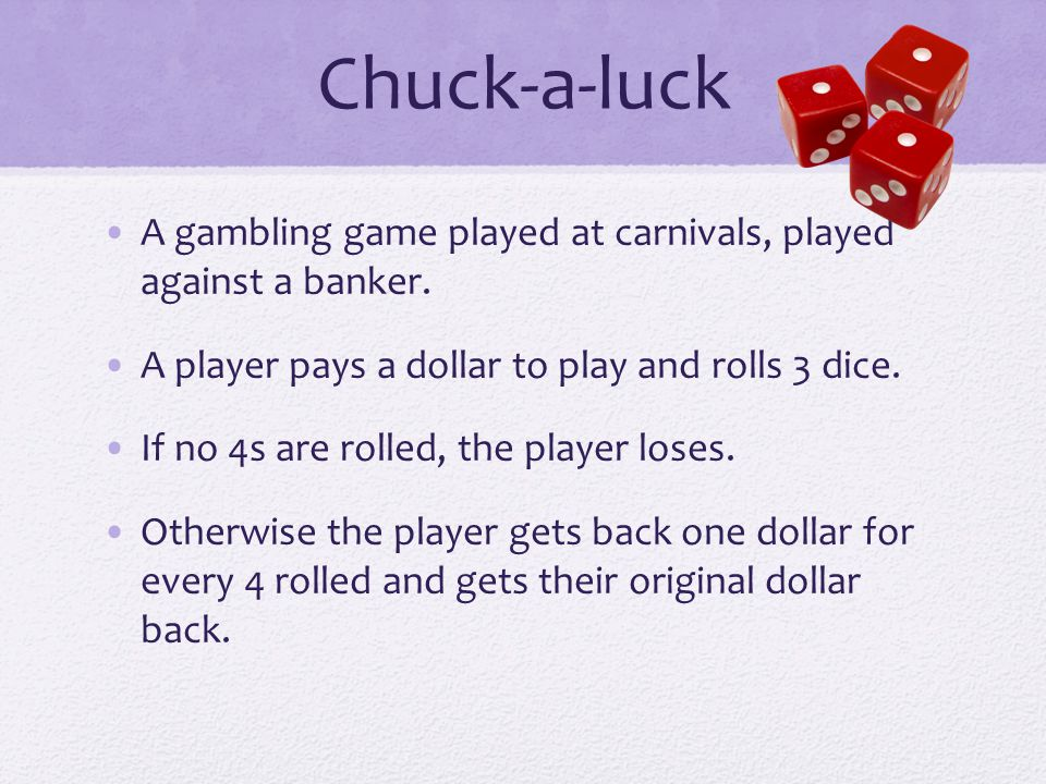 Chuck-a-luck A gambling game played at carnivals, played against a banker. A player pays a dollar to play and rolls 3 dice.