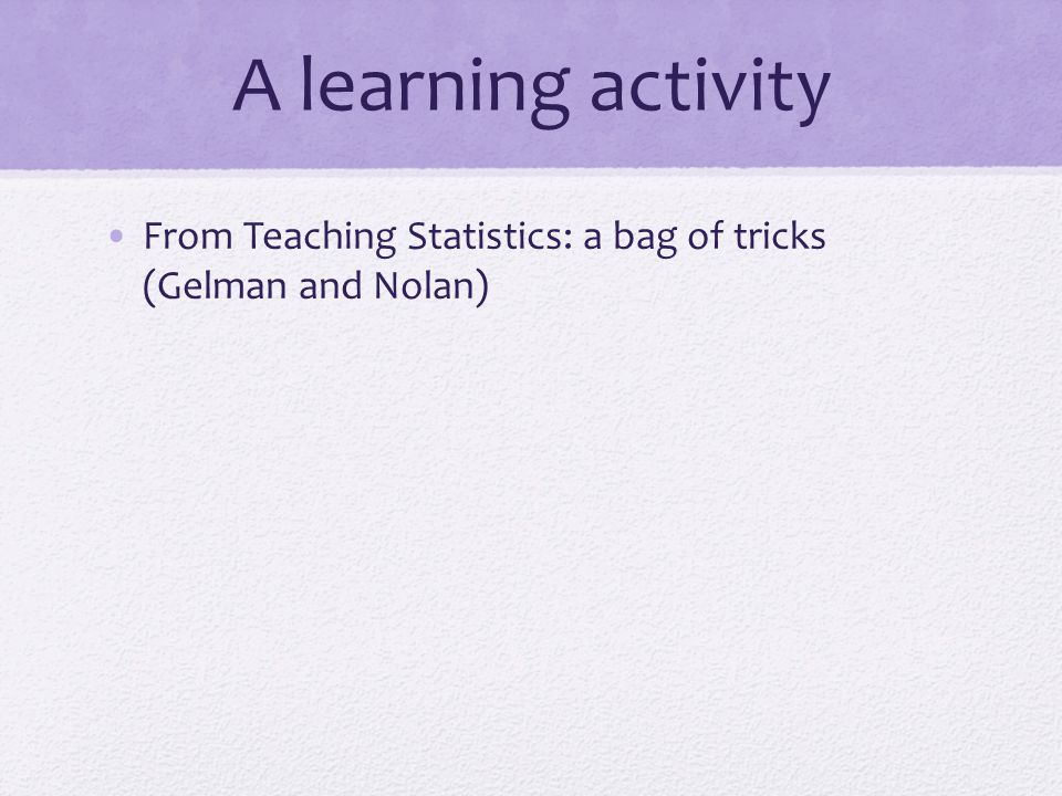 A learning activity From Teaching Statistics: a bag of tricks (Gelman and Nolan)