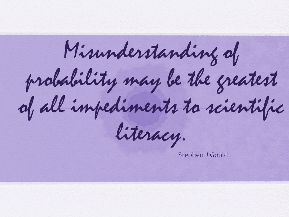 Misunderstanding of probability may be the greatest of all impediments to scientific literacy.
