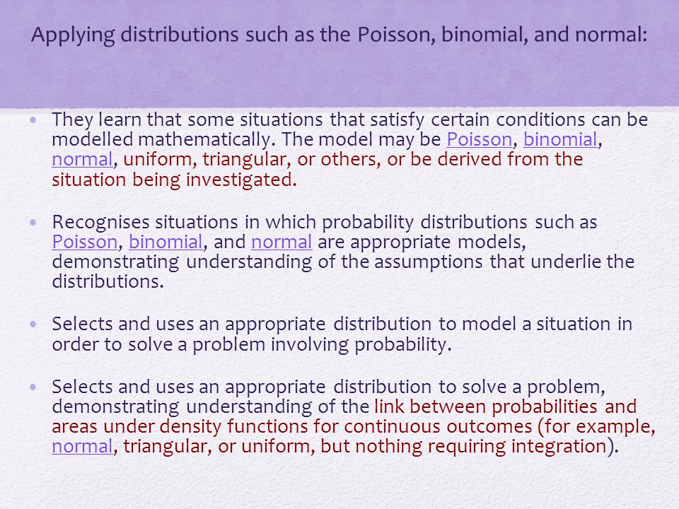 Applying distributions such as the Poisson, binomial, and normal: