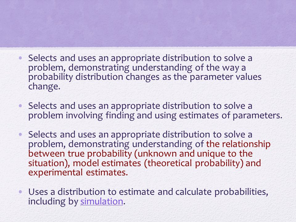 Selects and uses an appropriate distribution to solve a problem, demonstrating understanding of the way a probability distribution changes as the parameter values change.