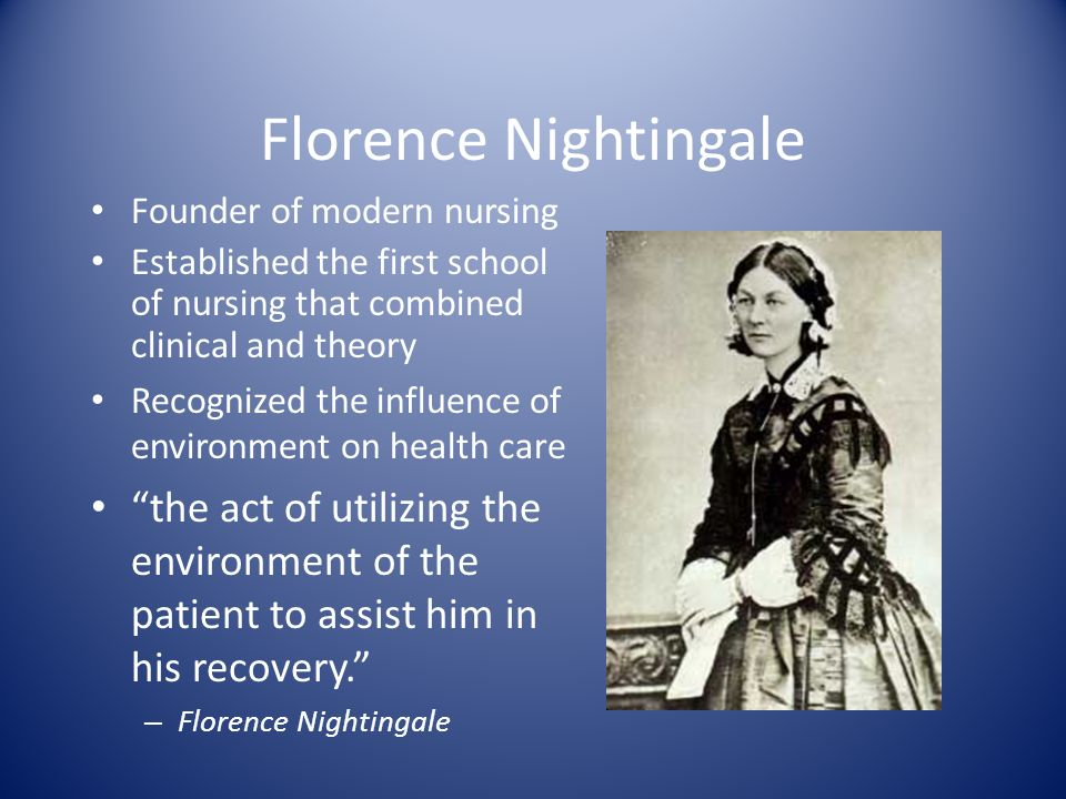 Florence Nightingale Founder of modern nursing. Established the first school of nursing that combined clinical and theory.